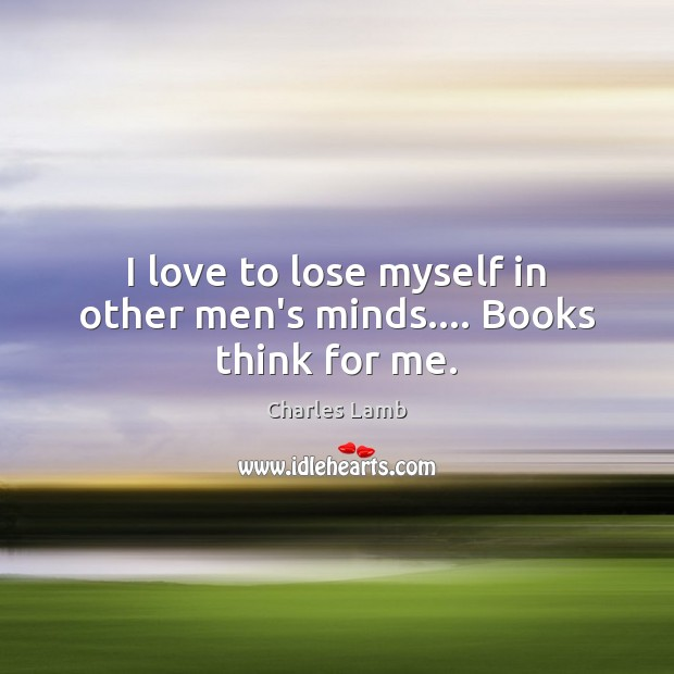 I love to lose myself in other men's minds…. Books think for me. Image
