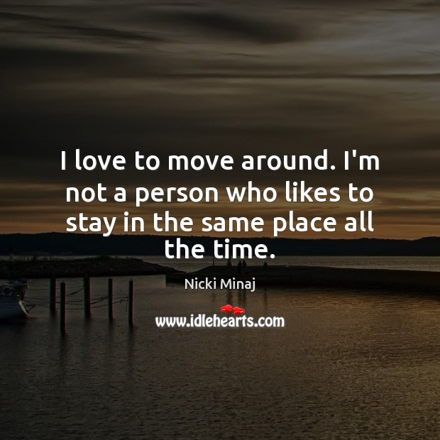 I love to move around. I'm not a person who likes to stay in the same place all the time. Image