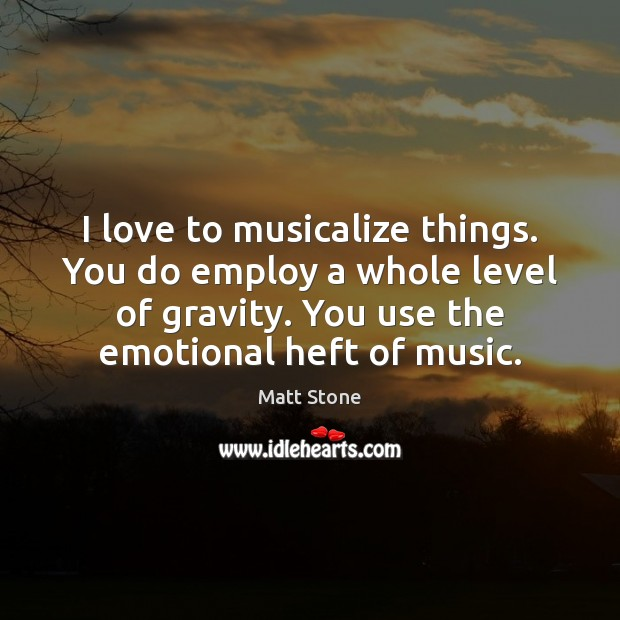 I love to musicalize things. You do employ a whole level of Image