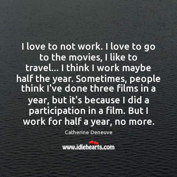 I love to not work. I love to go to the movies, Catherine Deneuve Picture Quote
