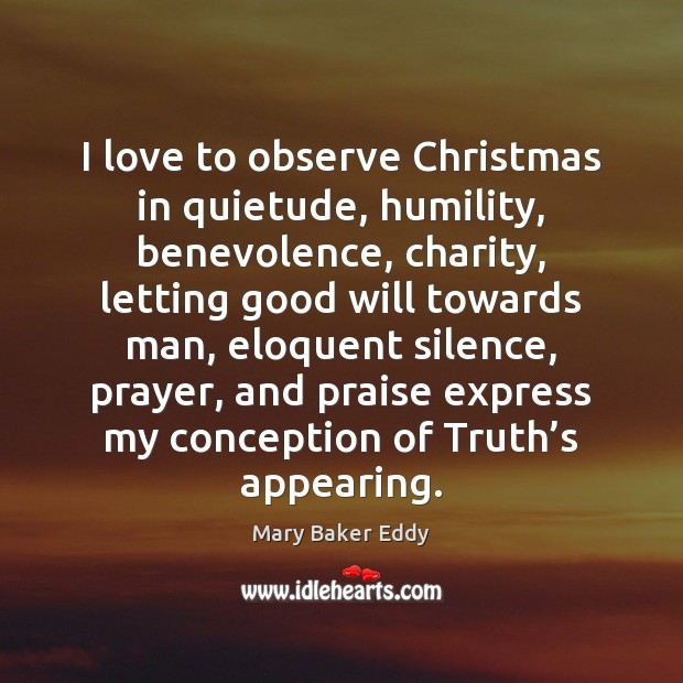 I love to observe Christmas in quietude, humility, benevolence, charity, letting good Mary Baker Eddy Picture Quote