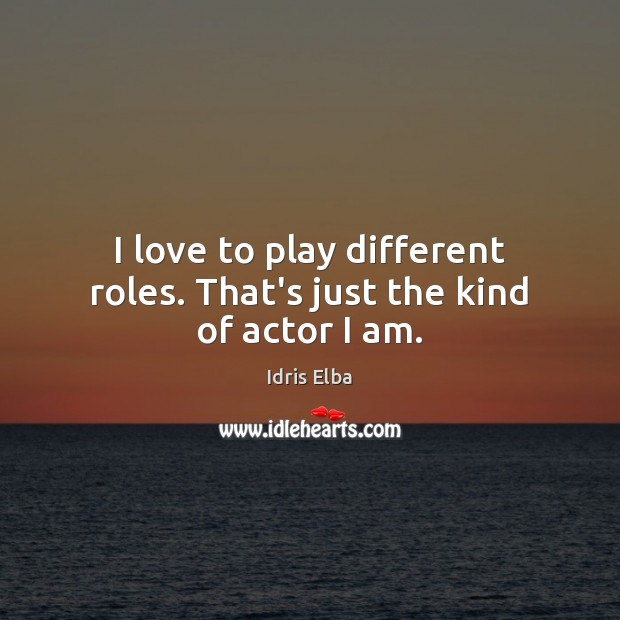 I love to play different roles. That's just the kind of actor I am. Image