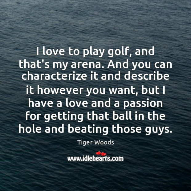 I love to play golf, and that's my arena. And you can Tiger Woods Picture Quote