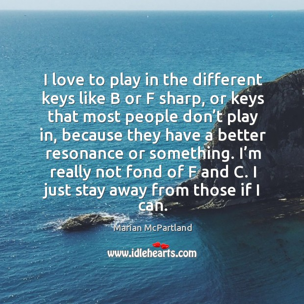I love to play in the different keys like b or f sharp, or keys that most people don't play in Marian McPartland Picture Quote