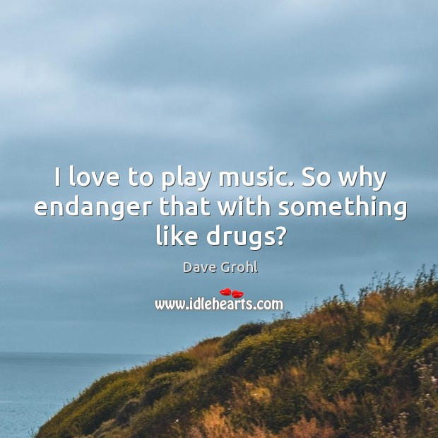 I love to play music. So why endanger that with something like drugs? Image