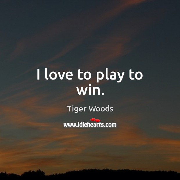 I love to play to win. Tiger Woods Picture Quote