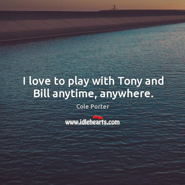I love to play with tony and bill anytime, anywhere. Image