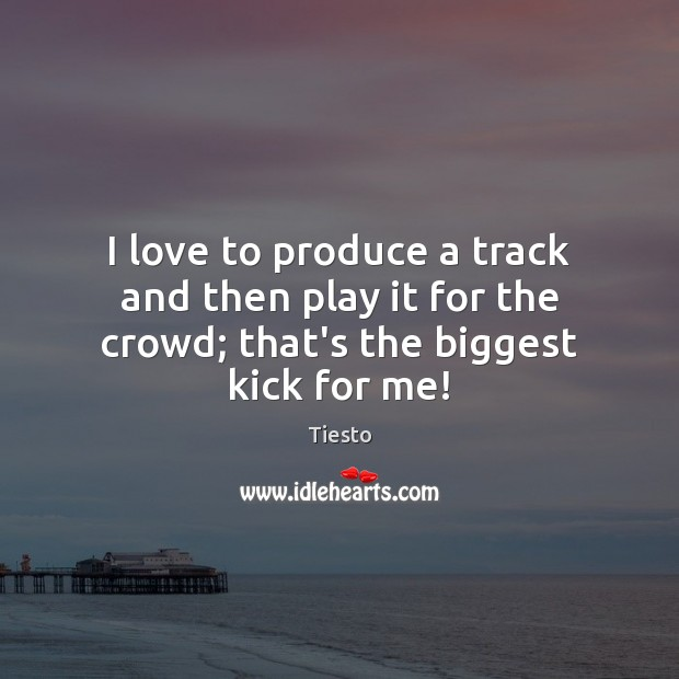 I love to produce a track and then play it for the crowd; that's the biggest kick for me! Tiesto Picture Quote