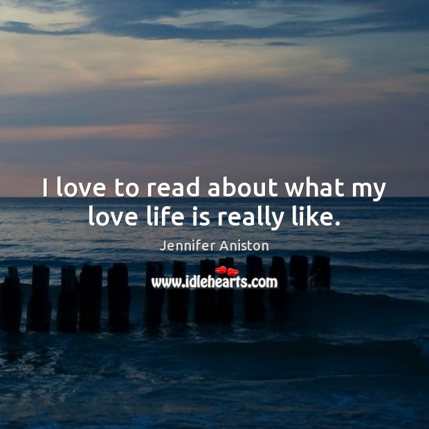 I love to read about what my love life is really like. Jennifer Aniston Picture Quote
