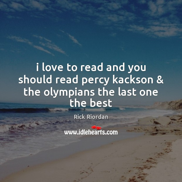 I love to read and you should read percy kackson & the olympians the last one the best Rick Riordan Picture Quote