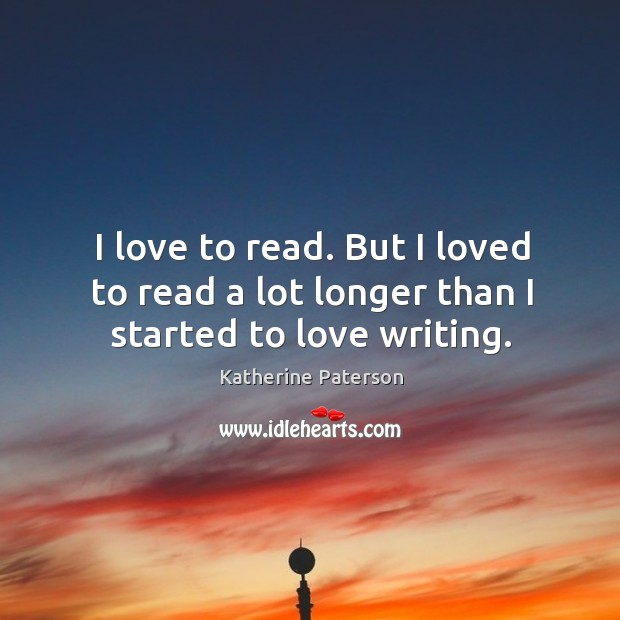 I love to read. But I loved to read a lot longer than I started to love writing. Image