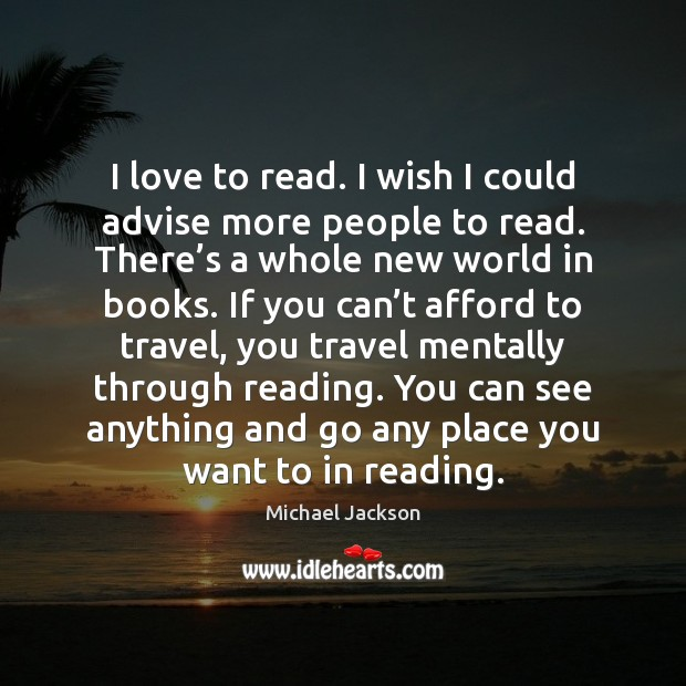 I love to read. I wish I could advise more people to Michael Jackson Picture Quote