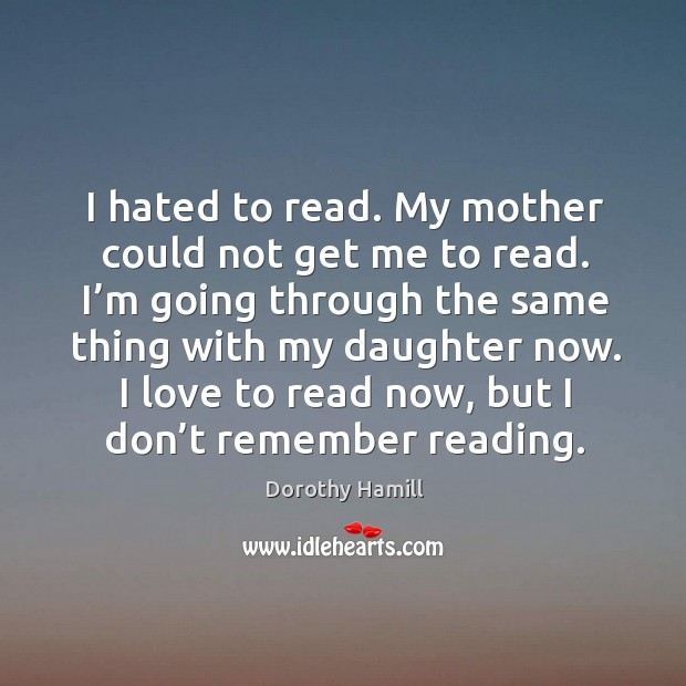 I love to read now, but I don't remember reading. Image