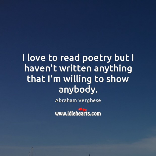 I love to read poetry but I haven't written anything that I'm willing to show anybody. Abraham Verghese Picture Quote