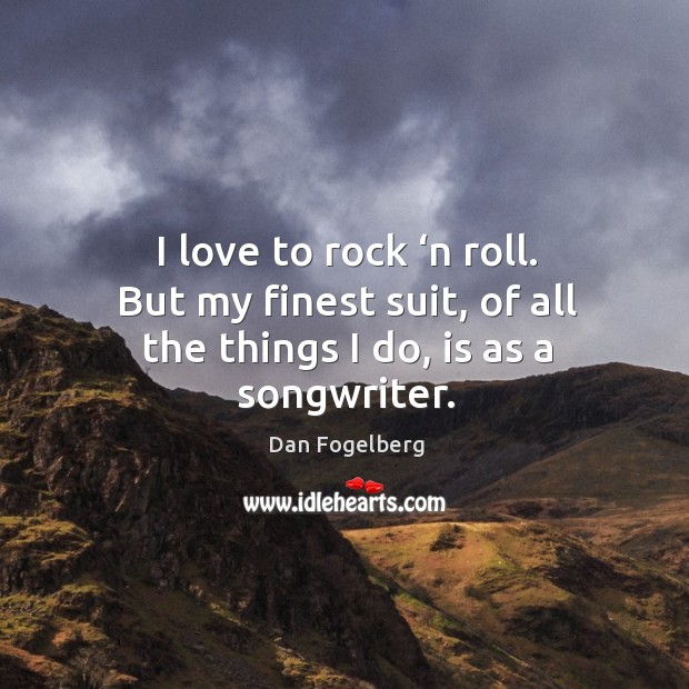 Image, I love to rock 'n roll. But my finest suit, of all the things I do, is as a songwriter.