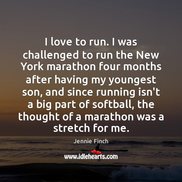 I love to run. I was challenged to run the New York Jennie Finch Picture Quote