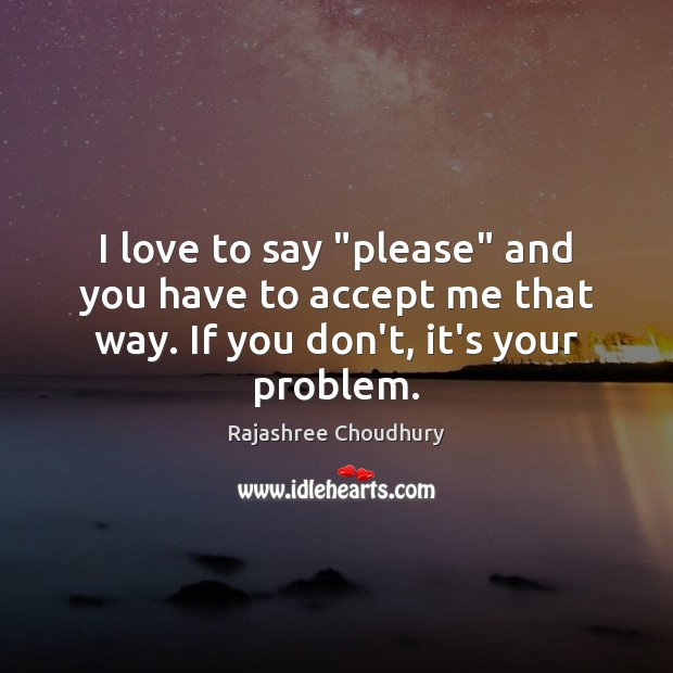 """I love to say """"please"""" and you have to accept me that Rajashree Choudhury Picture Quote"""