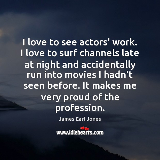 I love to see actors' work. I love to surf channels late James Earl Jones Picture Quote