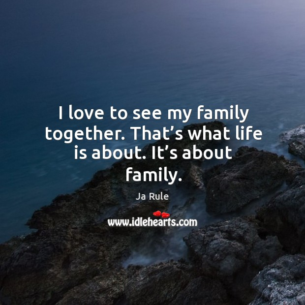 I love to see my family together. That's what life is about. It's about family. Ja Rule Picture Quote
