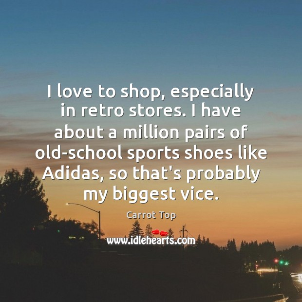 I love to shop, especially in retro stores. I have about a Carrot Top Picture Quote
