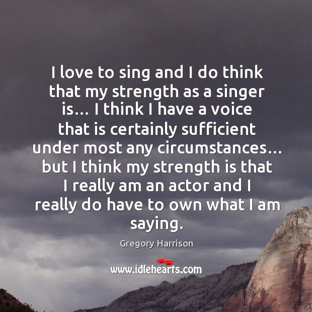 Image, I love to sing and I do think that my strength as a singer is… I think I have a voice