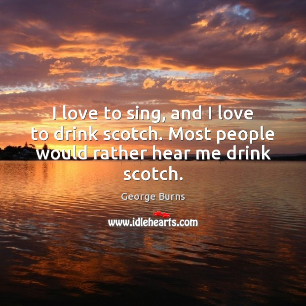 Image, I love to sing, and I love to drink scotch. Most people would rather hear me drink scotch.