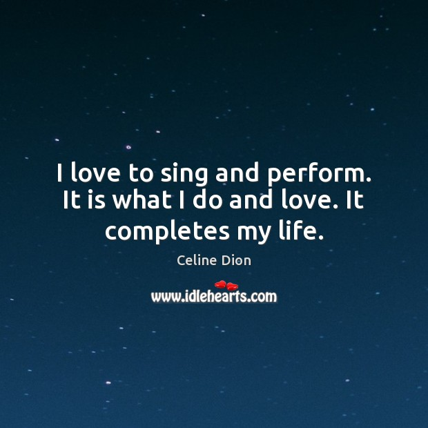 I love to sing and perform. It is what I do and love. It completes my life. Celine Dion Picture Quote