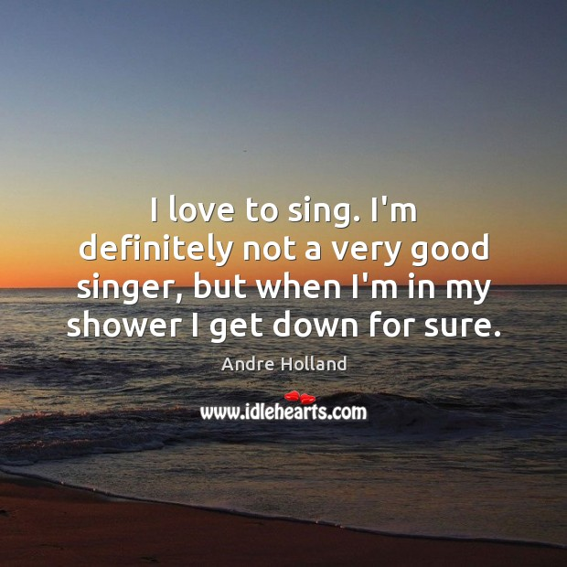 Image, I love to sing. I'm definitely not a very good singer, but