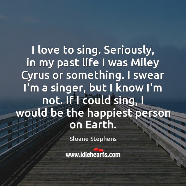 I love to sing. Seriously, in my past life I was Miley Sloane Stephens Picture Quote