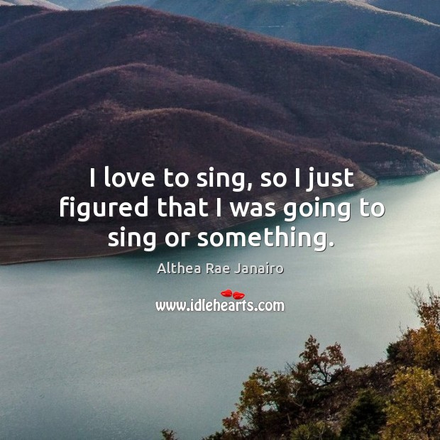 I love to sing, so I just figured that I was going to sing or something. Image