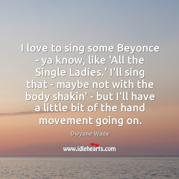 I love to sing some Beyonce – ya know, like 'All the Image