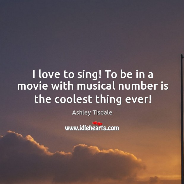 I love to sing! to be in a movie with musical number is the coolest thing ever! Image