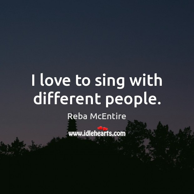 Image, I love to sing with different people.