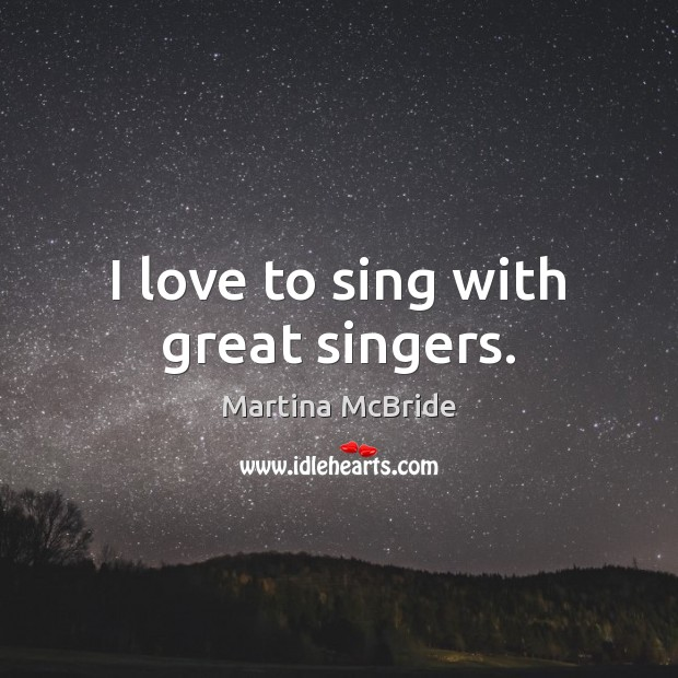 I love to sing with great singers. Martina McBride Picture Quote