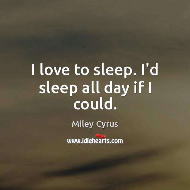 I love to sleep. I'd sleep all day if I could. Image