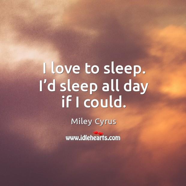 Image, I love to sleep. I'd sleep all day if I could.