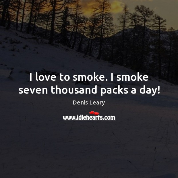 I love to smoke. I smoke seven thousand packs a day! Denis Leary Picture Quote
