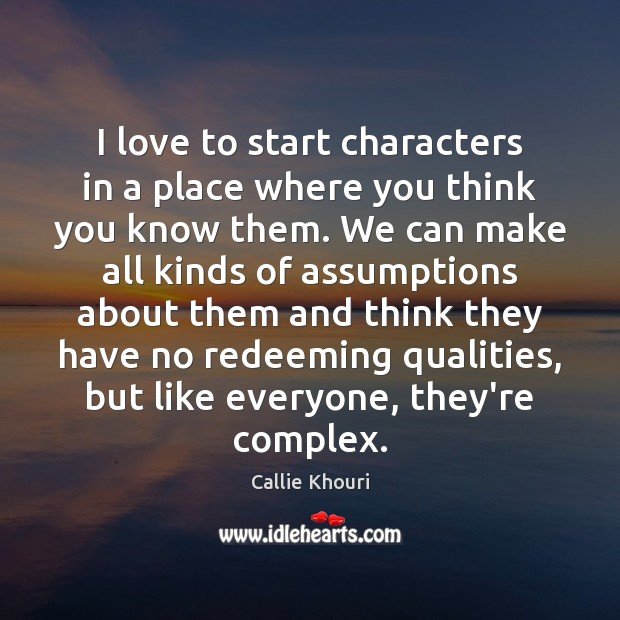 I love to start characters in a place where you think you Callie Khouri Picture Quote