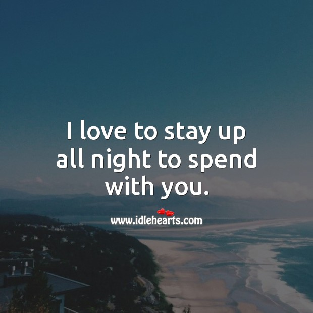 I love to stay up all night to spend with you. Love Quotes for Him Image