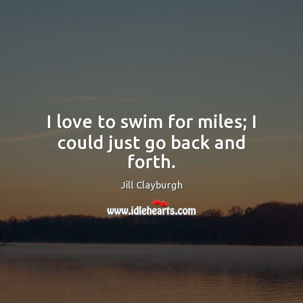 I love to swim for miles; I could just go back and forth. Image