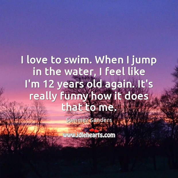 I love to swim. When I jump in the water, I feel Summer Sanders Picture Quote