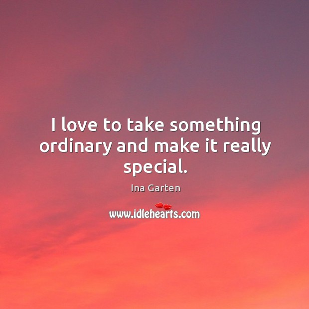I love to take something ordinary and make it really special. Ina Garten Picture Quote