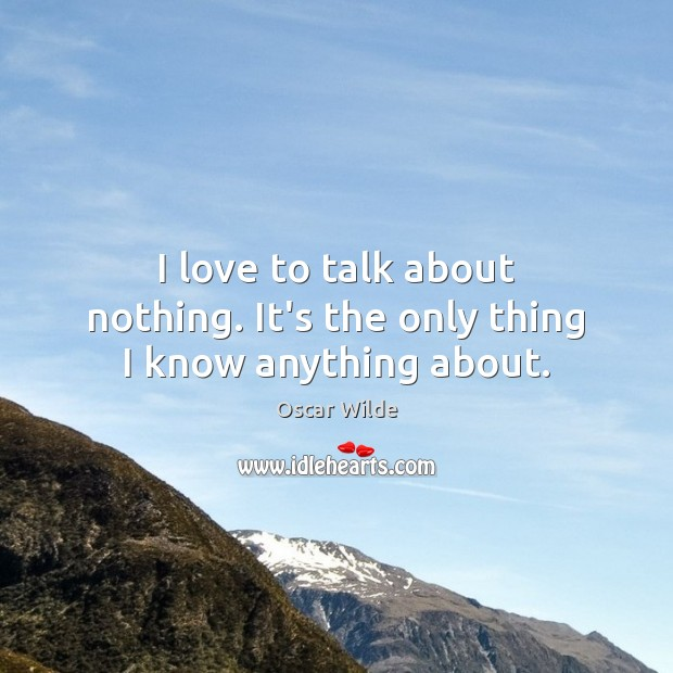 Image, I love to talk about nothing. It's the only thing I know anything about.