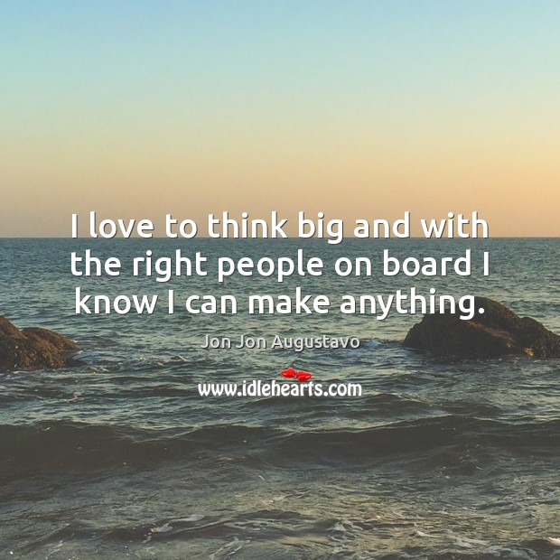I love to think big and with the right people on board I know I can make anything. Image