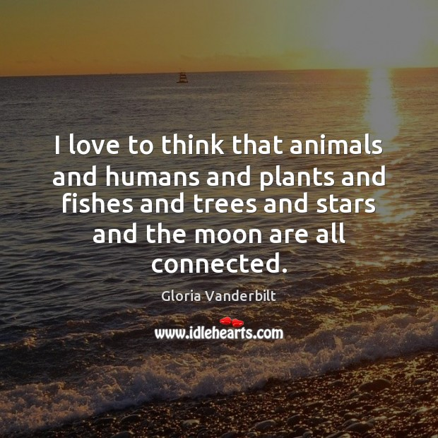 I love to think that animals and humans and plants and fishes Gloria Vanderbilt Picture Quote