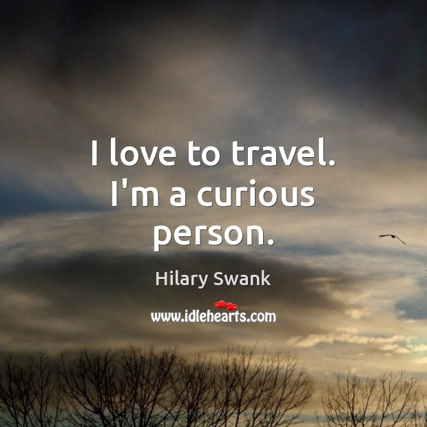Image, I love to travel. I'm a curious person.