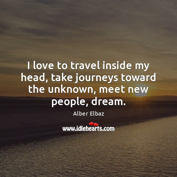 Image, I love to travel inside my head, take journeys toward the unknown, meet new people, dream.