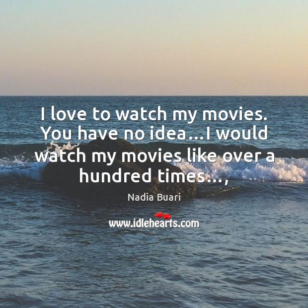 I love to watch my movies. You have no idea…I would Image