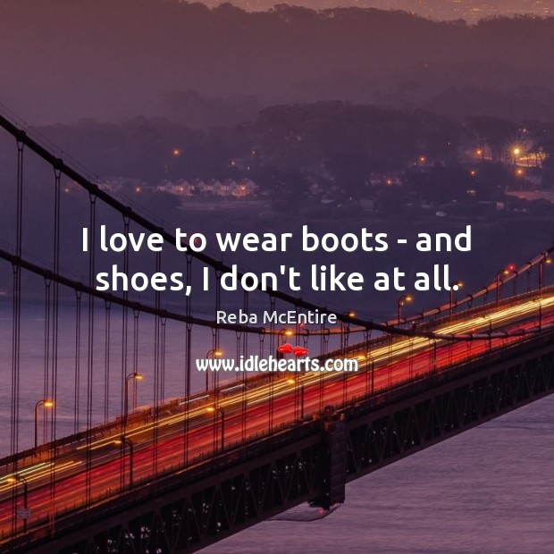 I love to wear boots – and shoes, I don't like at all. Reba McEntire Picture Quote