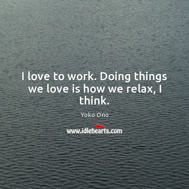 I love to work. Doing things we love is how we relax, I think. Yoko Ono Picture Quote